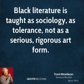 Toni Morrison - Black literature is taught as sociology, as tolerance, not as a serious, rigorous art form.