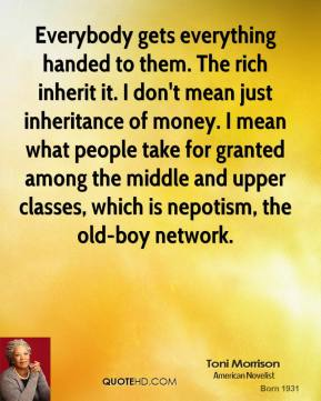 Toni Morrison - Everybody gets everything handed to them. The rich inherit it. I don't mean just inheritance of money. I mean what people take for granted among the middle and upper classes, which is nepotism, the old-boy network.