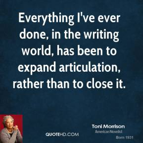Toni Morrison - Everything I've ever done, in the writing world, has been to expand articulation, rather than to close it.