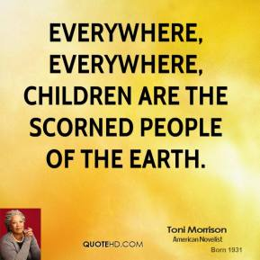 Everywhere, everywhere, children are the scorned people of the earth.