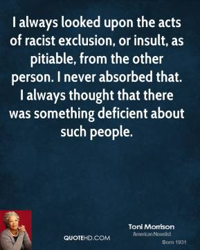 Toni Morrison - I always looked upon the acts of racist exclusion, or insult, as pitiable, from the other person. I never absorbed that. I always thought that there was something deficient about such people.