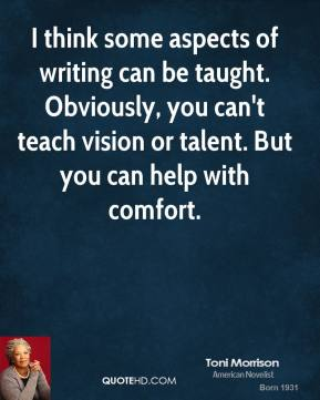 Toni Morrison - I think some aspects of writing can be taught. Obviously, you can't teach vision or talent. But you can help with comfort.