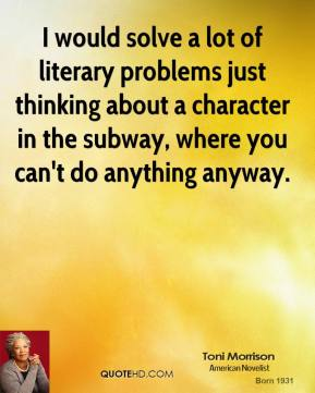 Toni Morrison - I would solve a lot of literary problems just thinking about a character in the subway, where you can't do anything anyway.