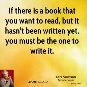 Toni Morrison - If there is a book that you want to read, but it hasn't been written yet, you must be the one to write it.