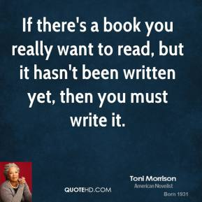 Toni Morrison - If there's a book you really want to read, but it hasn't been written yet, then you must write it.