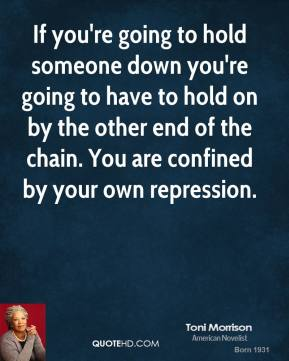 Toni Morrison - If you're going to hold someone down you're going to have to hold on by the other end of the chain. You are confined by your own repression.