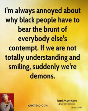 Toni Morrison - I'm always annoyed about why black people have to bear the brunt of everybody else's contempt. If we are not totally understanding and smiling, suddenly we're demons.