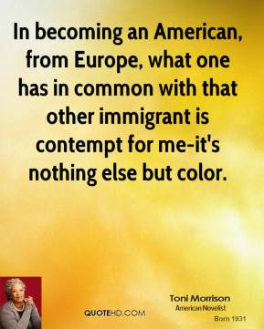 Toni Morrison - In becoming an American, from Europe, what one has in common with that other immigrant is contempt for me-it's nothing else but color.
