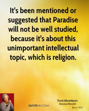 Toni Morrison - It's been mentioned or suggested that Paradise will not be well studied, because it's about this unimportant intellectual topic, which is religion.