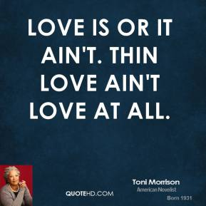 Toni Morrison - Love is or it ain't. Thin love ain't love at all.