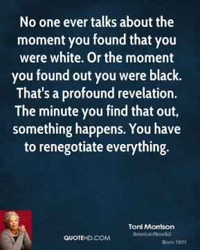 Toni Morrison - No one ever talks about the moment you found that you were white. Or the moment you found out you were black. That's a profound revelation. The minute you find that out, something happens. You have to renegotiate everything.