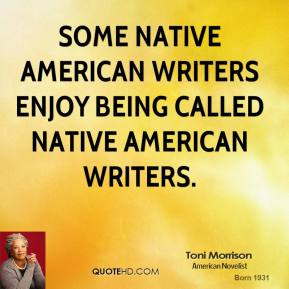 Toni Morrison - Some Native American writers enjoy being called Native American writers.