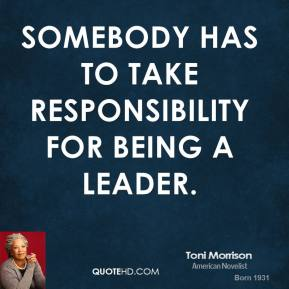 Toni Morrison - Somebody has to take responsibility for being a leader.
