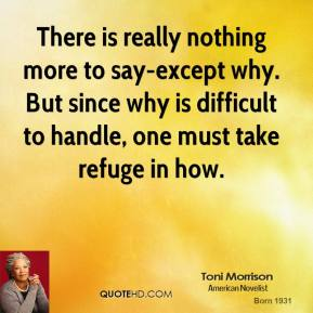 Toni Morrison - There is really nothing more to say-except why. But since why is difficult to handle, one must take refuge in how.