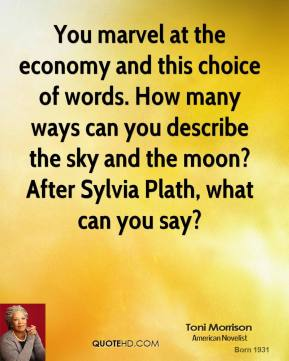 Toni Morrison - You marvel at the economy and this choice of words. How many ways can you describe the sky and the moon? After Sylvia Plath, what can you say?