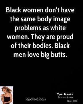 Tyra Banks - Black women don't have the same body image problems as white women. They are proud of their bodies. Black men love big butts.