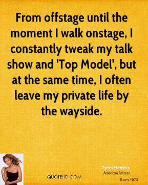 Tyra Banks - From offstage until the moment I walk onstage, I constantly tweak my talk show and 'Top Model', but at the same time, I often leave my private life by the wayside.