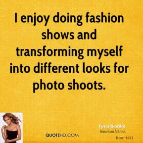 Tyra Banks - I enjoy doing fashion shows and transforming myself into different looks for photo shoots.