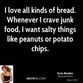 Tyra Banks - I love all kinds of bread. Whenever I crave junk food, I want salty things like peanuts or potato chips.