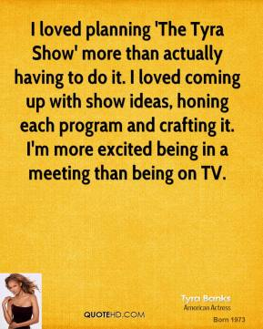 Tyra Banks - I loved planning 'The Tyra Show' more than actually having to do it. I loved coming up with show ideas, honing each program and crafting it. I'm more excited being in a meeting than being on TV.