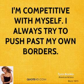 Tyra Banks - I'm competitive with myself. I always try to push past my own borders.