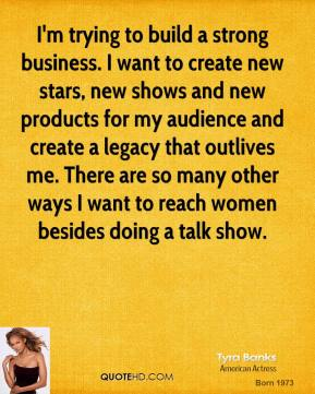 I'm trying to build a strong business. I want to create new stars, new shows and new products for my audience and create a legacy that outlives me. There are so many other ways I want to reach women besides doing a talk show.