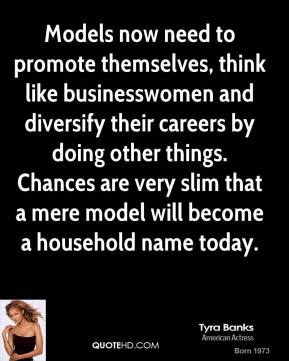 Tyra Banks - Models now need to promote themselves, think like businesswomen and diversify their careers by doing other things. Chances are very slim that a mere model will become a household name today.