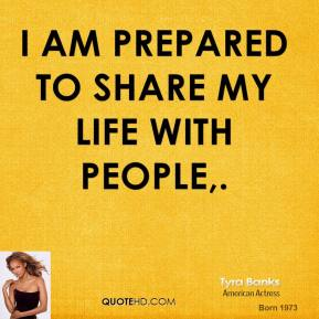 Tyra Banks  - I am prepared to share my life with people.