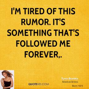 Tyra Banks  - I'm tired of this rumor. It's something that's followed me forever.