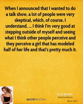 Tyra Banks  - When I announced that I wanted to do a talk show, a lot of people were very skeptical, which, of course, I understand, ... I think I'm very good at stepping outside of myself and seeing what I think other people perceive and they perceive a girl that has modeled half of her life and that's pretty much it.