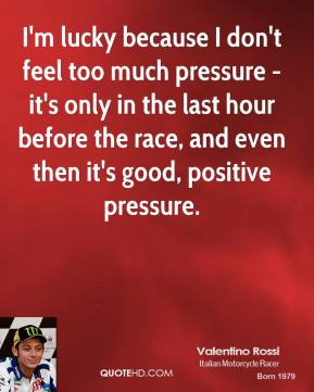 I'm lucky because I don't feel too much pressure - it's only in the last hour before the race, and even then it's good, positive pressure.