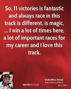So, 11 victories is fantastic and always race in this track is different, is magic, ... I win a lot of times here, a lot of important races for my career and I love this track.