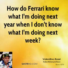 How do Ferrari know what I'm doing next year when I don't know what I'm doing next week?