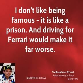 Valentino Rossi - I don't like being famous - it is like a prison. And driving for Ferrari would make it far worse.