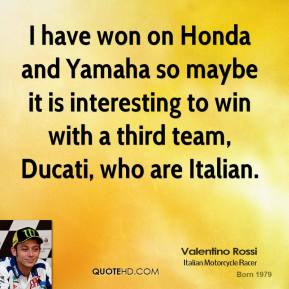 I have won on Honda and Yamaha so maybe it is interesting to win with a third team, Ducati, who are Italian.