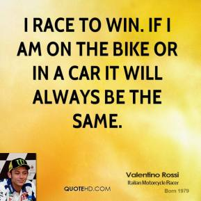 Valentino Rossi - I race to win. If I am on the bike or in a car it will always be the same.