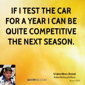 If I test the car for a year I can be quite competitive the next season.