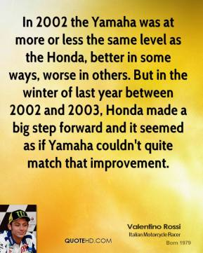 Valentino Rossi - In 2002 the Yamaha was at more or less the same level as the Honda, better in some ways, worse in others. But in the winter of last year between 2002 and 2003, Honda made a big step forward and it seemed as if Yamaha couldn't quite match that improvement.
