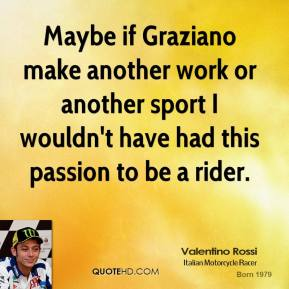 Valentino Rossi - Maybe if Graziano make another work or another sport I wouldn't have had this passion to be a rider.
