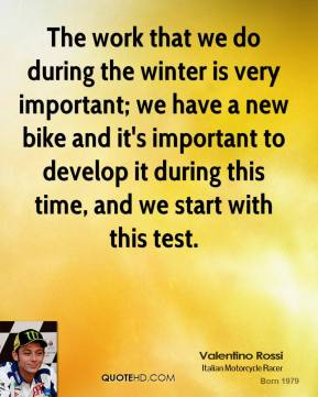 Valentino Rossi - The work that we do during the winter is very important; we have a new bike and it's important to develop it during this time, and we start with this test.