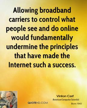 Vinton Cerf  - Allowing broadband carriers to control what people see and do online would fundamentally undermine the principles that have made the Internet such a success.