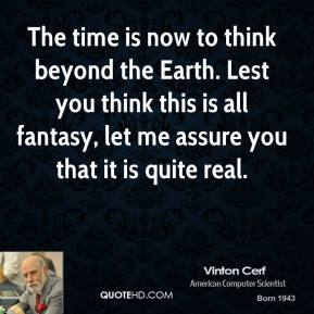 Vinton Cerf  - The time is now to think beyond the Earth. Lest you think this is all fantasy, let me assure you that it is quite real.