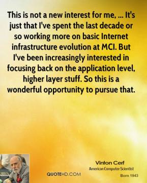 Vinton Cerf  - This is not a new interest for me, ... It's just that I've spent the last decade or so working more on basic Internet infrastructure evolution at MCI. But I've been increasingly interested in focusing back on the application level, higher layer stuff. So this is a wonderful opportunity to pursue that.