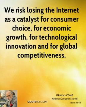 Vinton Cerf  - We risk losing the Internet as a catalyst for consumer choice, for economic growth, for technological innovation and for global competitiveness.