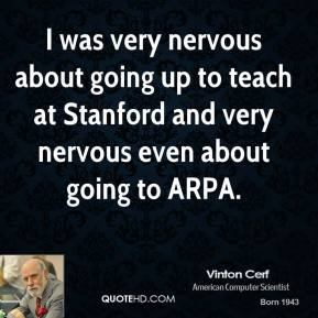 I was very nervous about going up to teach at Stanford and very nervous even about going to ARPA.