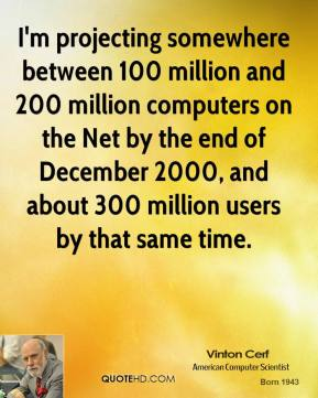 I'm projecting somewhere between 100 million and 200 million computers on the Net by the end of December 2000, and about 300 million users by that same time.