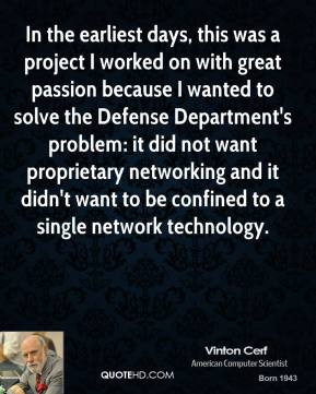 Vinton Cerf - In the earliest days, this was a project I worked on with great passion because I wanted to solve the Defense Department's problem: it did not want proprietary networking and it didn't want to be confined to a single network technology.