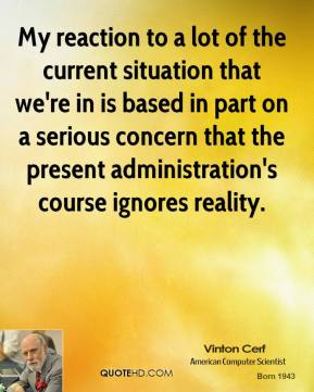 Vinton Cerf - My reaction to a lot of the current situation that we're in is based in part on a serious concern that the present administration's course ignores reality.