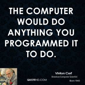 The computer would do anything you programmed it to do.