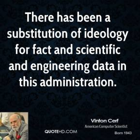 There has been a substitution of ideology for fact and scientific and engineering data in this administration.